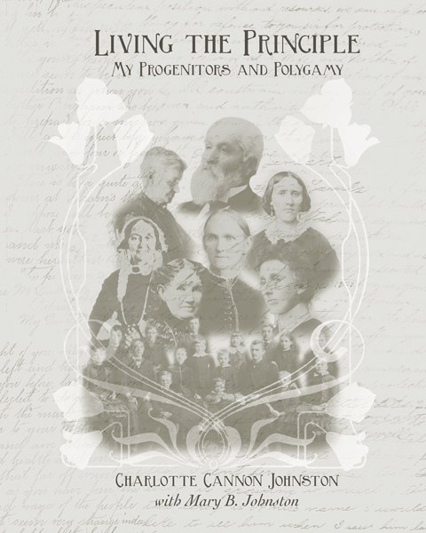 Living the Principle: My Progenitors and Polygamy By Charlotte Cannon Johnston with Mary B. Johnston